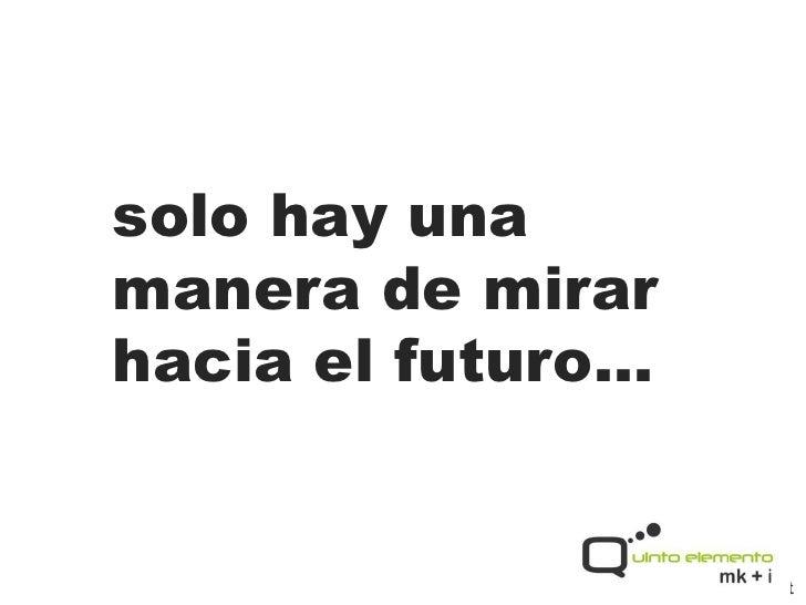 solo hay unamanera de mirarhacia el futuro…              www.5elemento.net