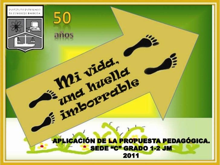 """50<br />años<br />APLICACIÓN DE LA PROPUESTA PEDAGÓGICA.<br />SEDE """"C"""" GRADO 1-2 JM<br />2011<br />"""
