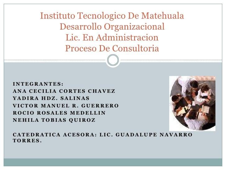 InstitutoTecnologico De MatehualaDesarrolloOrganizacionalLic. En AdministracionProceso De Consultoria<br />Integrantes:<br...