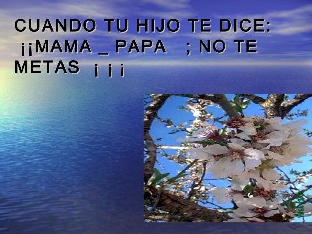 CUANDO TU HIJO TE DICE:CUANDO TU HIJO TE DICE:¡¡MAMA _ PAPA ; NO TE¡¡MAMA _ PAPA ; NO TEMETAS ¡ ¡METAS ¡ ¡ ¡¡