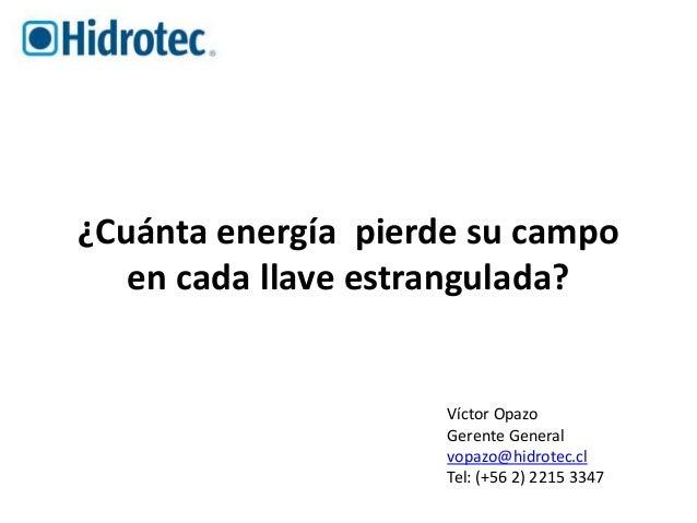¿Cuánta energía pierde su campo  en cada llave estrangulada?  Víctor Opazo  Gerente General  vopazo@hidrotec.cl  Tel: (+56...