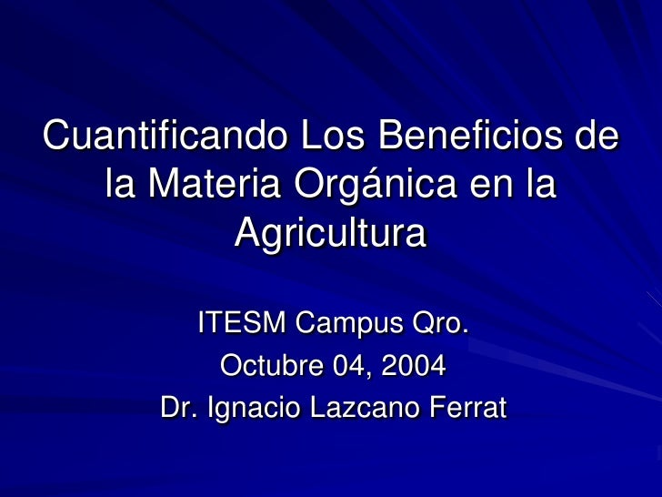 Cuantificando Los Beneficios de    la Materia Orgánica en la            Agricultura           ITESM Campus Qro.           ...