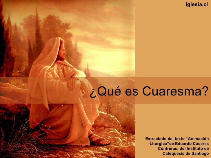 "¿Qu é es Cuaresma? Extractado del texto "" A nimaci ón   Lit úr g ica""de Eduardo C ác eres Contreras, del Instituto de Cate..."