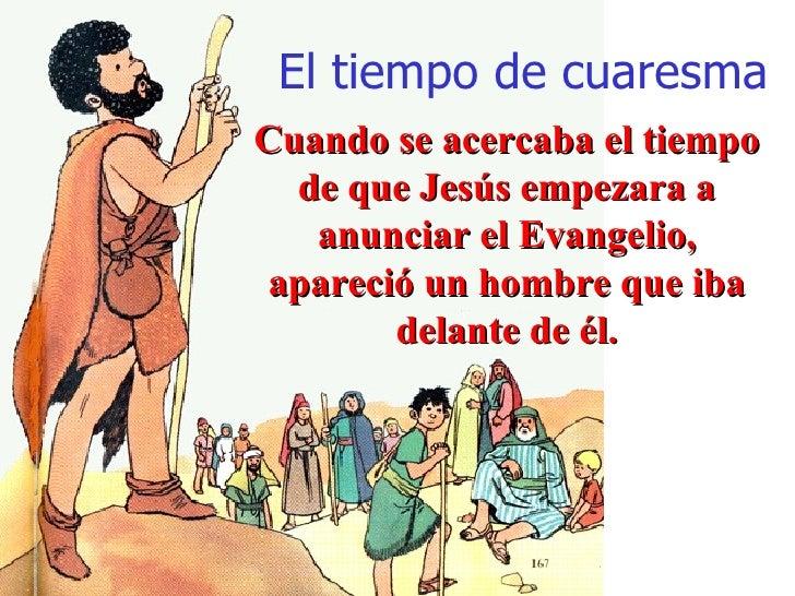El tiempo de cuaresma Cuando se acercaba el tiempo de que Jesús empezara a anunciar el Evangelio, apareció un hombre que i...