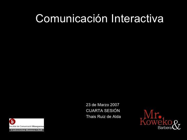 Comunicaci ón Interactiva 23 de Marzo 2007 CUARTA SESI ÓN Thais Ruiz de Alda