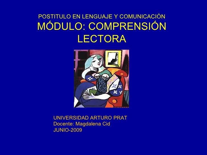 POSTITULO EN LENGUAJE Y COMUNICACIÓN MÓDULO: COMPRENSIÓN LECTORA UNIVERSIDAD ARTURO PRAT Docente: Magdalena Cid JUNIO-2009
