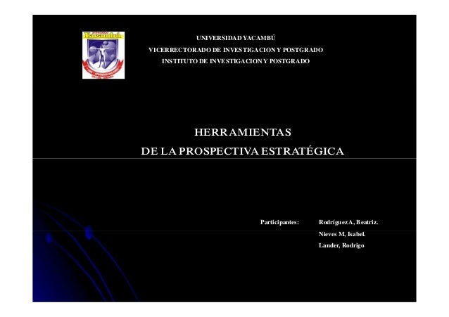 HERRAMIENTAS DE LA PROSPECTIVA ESTRATÉGICA UNIVERSIDAD YACAMBÚ VICERRECTORADO DE INVESTIGACION Y POSTGRADO INSTITUTO DE IN...