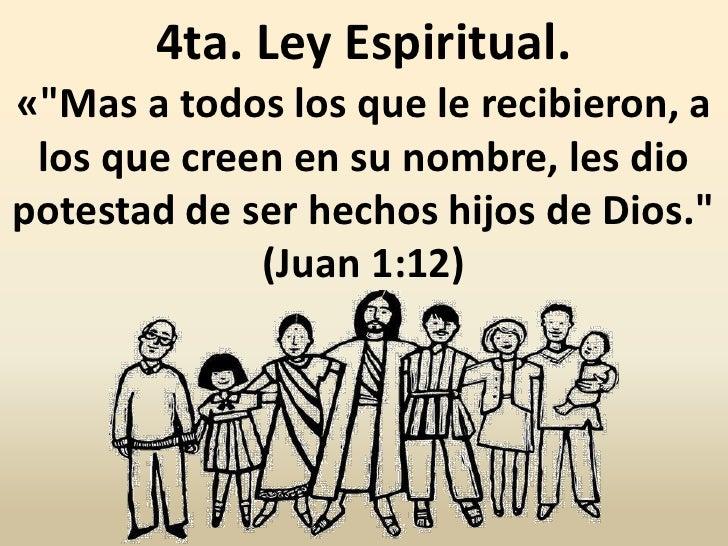 """4ta. Ley Espiritual.«""""Mas a todos los que le recibieron, a los que creen en su nombre, les diopotestad de ser hechos hijos..."""