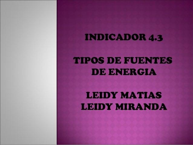INDICADOR 4.3TIPOS DE FUENTES   DE ENERGIA  LEIDY MATIAS LEIDY MIRANDA