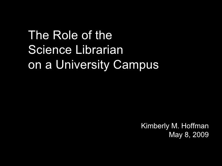 The Role of the  Science Librarian  on a University Campus Kimberly M. Hoffman May 8, 2009