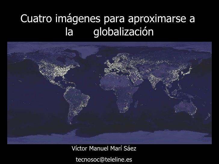 Cuatro imágenes para aproximarse a  la  globalización Víctor Manuel Marí Sáez [email_address]