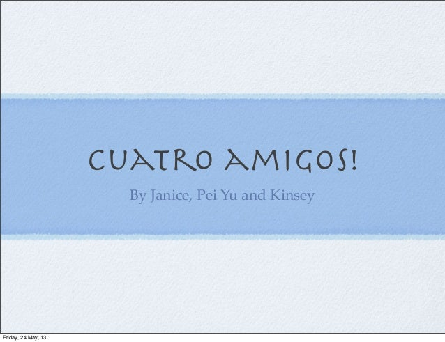Cuatro amigos!By Janice, Pei Yu and KinseyFriday, 24 May, 13
