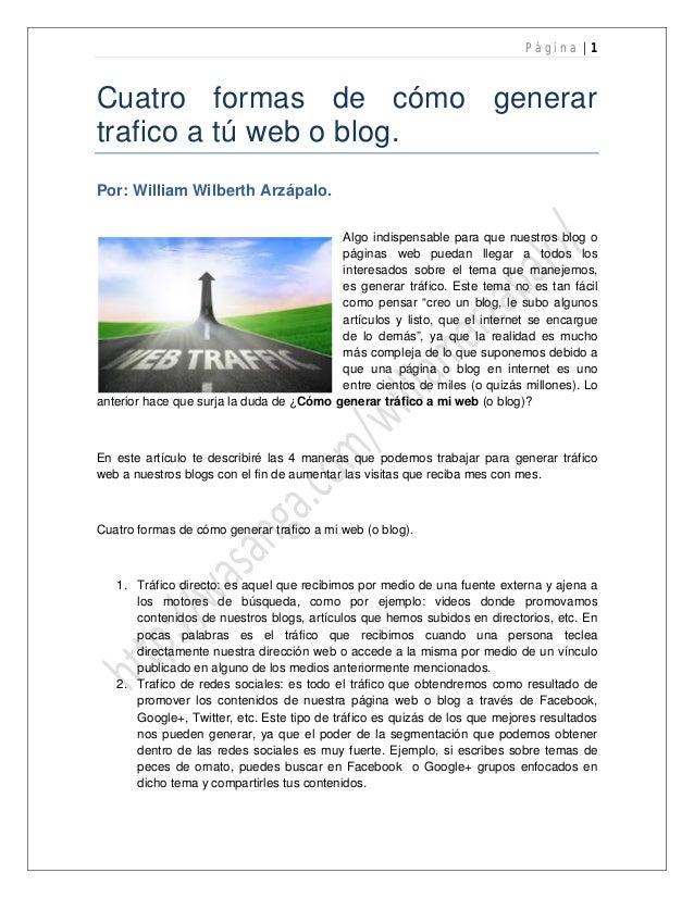 P ágin a |1  Cuatro formas de cómo generar trafico a tú web o blog. Por: William Wilberth Arzápalo. Algo indispensable par...
