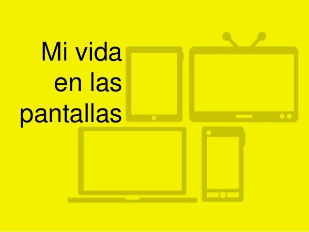 Mi vida en las pantallas