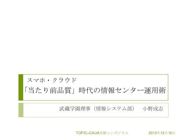 スマホ・クラウド「当たり前品質」時代の情報センター運用術     武蔵学園理事(情報システム部) 小野成志        TOPIC=CAUA共催シンポジウム   2012年12月10日