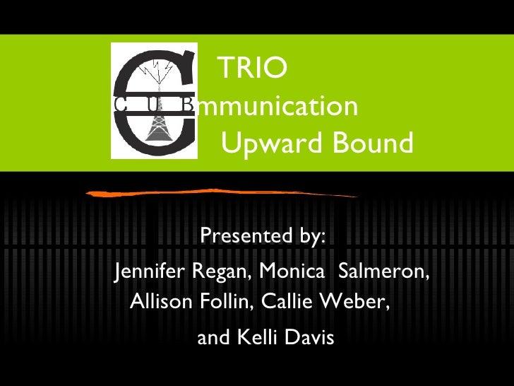 TRIO    Communication    Upward Bound Presented by:  Jennifer Regan, Monica  Salmeron, Allison Follin, Callie Weber,  and ...