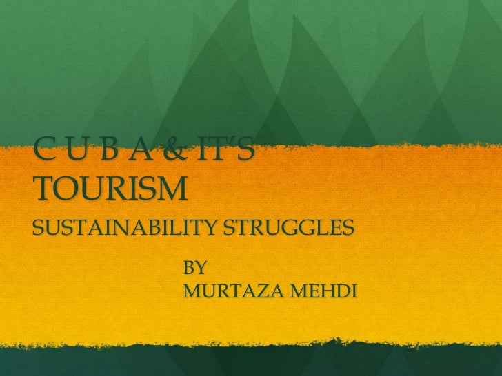 C U B A & IT'S TOURISM<br />SUSTAINABILITY STRUGGLES<br />			BY<br />			MURTAZA MEHDI<br />
