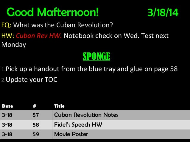 Good Mafternoon! 3/18/14 EQ: What was the Cuban Revolution? HW: Cuban Rev HW. Notebook check on Wed. Test next Monday SPON...