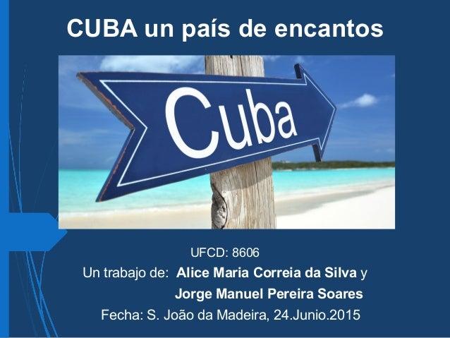 CUBA un país de encantos UFCD: 8606 Un trabajo de: Alice Maria Correia da Silva y Jorge Manuel Pereira Soares Fecha: S. Jo...