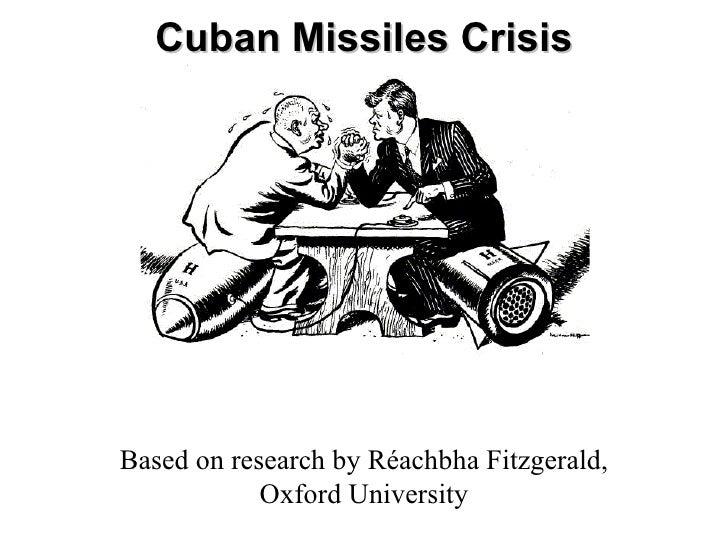Cuban Missiles Crisis Based on research by Réachbha Fitzgerald, Oxford University