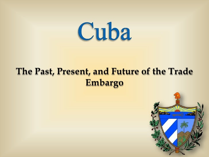 Cuba<br />The Past, Present, and Future of the Trade Embargo<br />