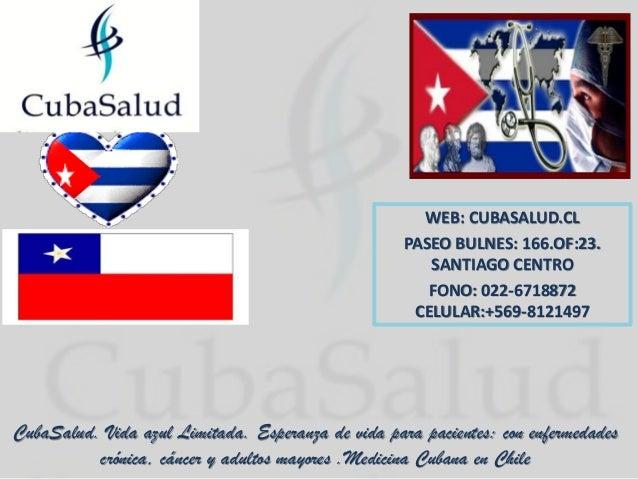 WEB: CUBASALUD.CLPASEO BULNES: 166.OF:23.SANTIAGO CENTROFONO: 022-6718872CELULAR:+569-8121497CubaSalud. Vida azul Limitada...