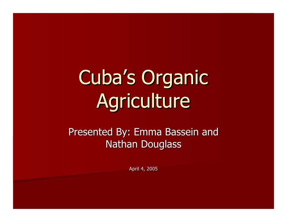 Cuba's Organic     Agriculture Presented By: Emma Bassein and         Nathan Douglass              April 4, 2005