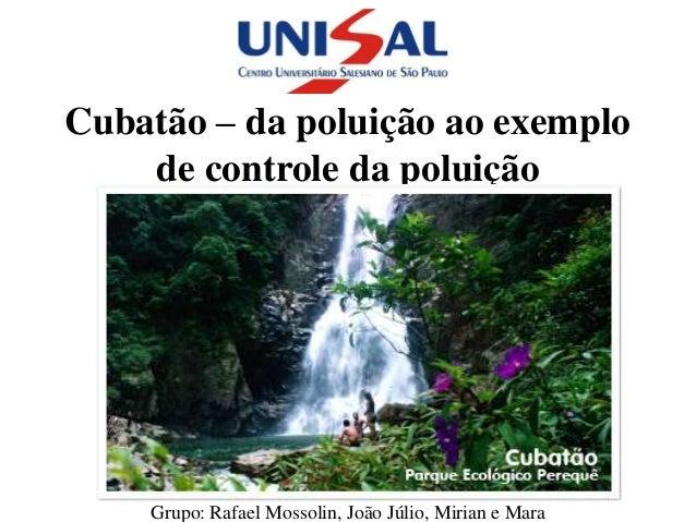 Cubatão – da poluição ao exemplo    de controle da poluição    Grupo: Rafael Mossolin, João Júlio, Mirian e Mara