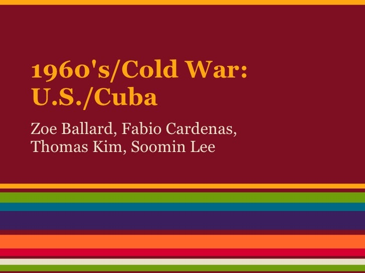 1960s/Cold War:U.S./CubaZoe Ballard, Fabio Cardenas,Thomas Kim, Soomin Lee