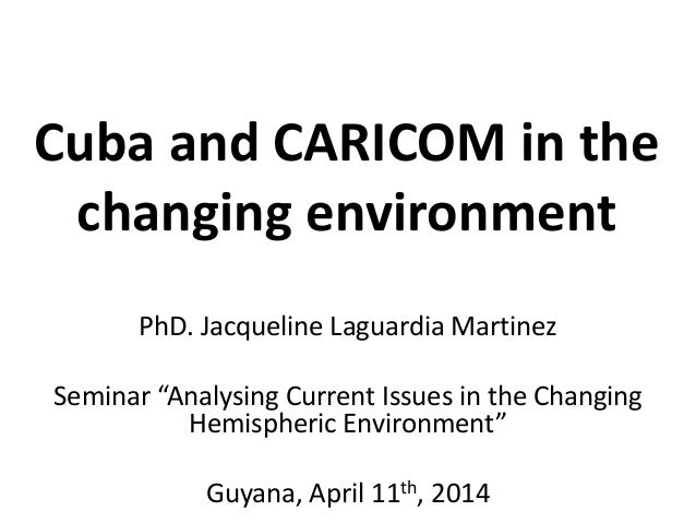 "Cuba and CARICOM in the changing environment PhD. Jacqueline Laguardia Martinez Seminar ""Analysing Current Issues in the C..."