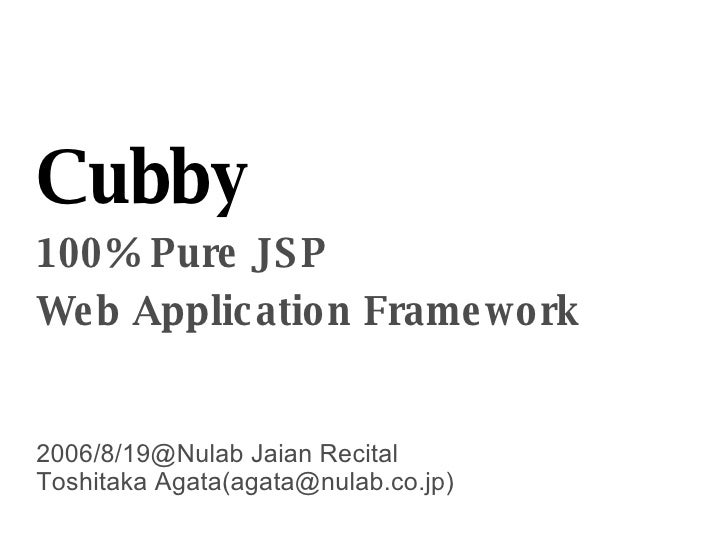 Cubby 100% Pure JSP Web Application Framework 2006/8/19@Nulab Jaian Recital Toshitaka Agata(agata@nulab.co.jp)‏