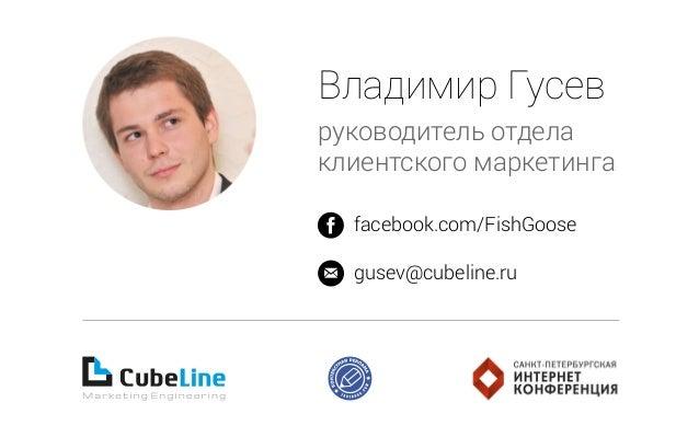 Владимир Гусев руководитель отдела клиентского маркетинга facebook.com/FishGoose gusev@cubeline.ru