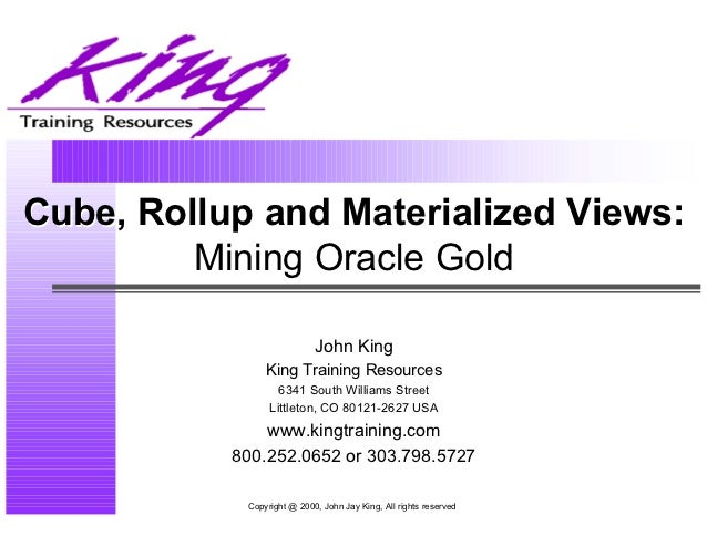 Cube, Rollup and Materialized Views:         Mining Oracle Gold                            John King                King T...