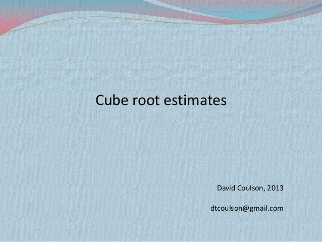 Cube root estimates David Coulson, 2013 dtcoulson@gmail.com