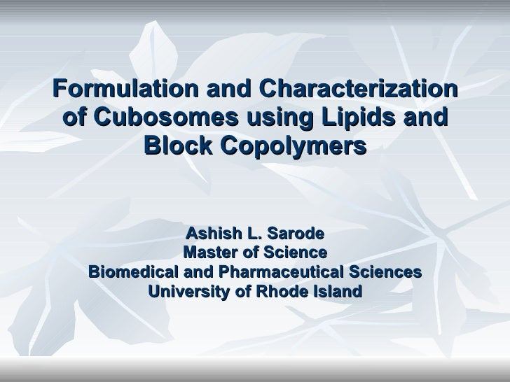 Formulation and Characterization of Cubosomes using Lipids and Block Copolymers Ashish L. Sarode Master of Science Biomedi...