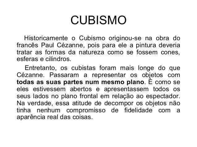 CUBISMO Historicamente o Cubismo originou-se na obra do francês Paul Cézanne, pois para ele a pintura deveria tratar as fo...