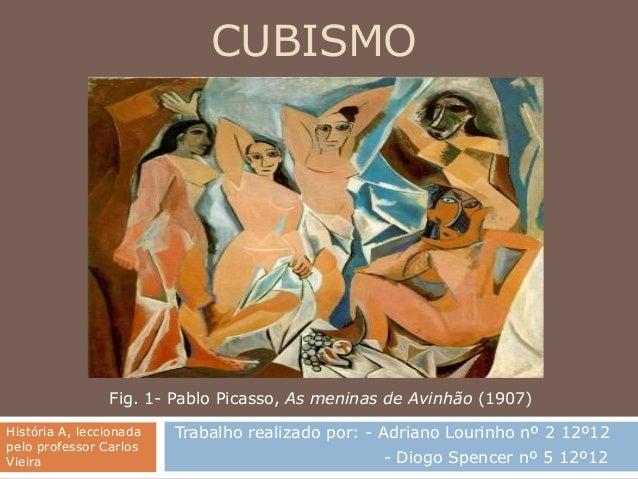 CUBISMO                Fig. 1- Pablo Picasso, As meninas de Avinhão (1907)História A, leccionada   Trabalho realizado por:...