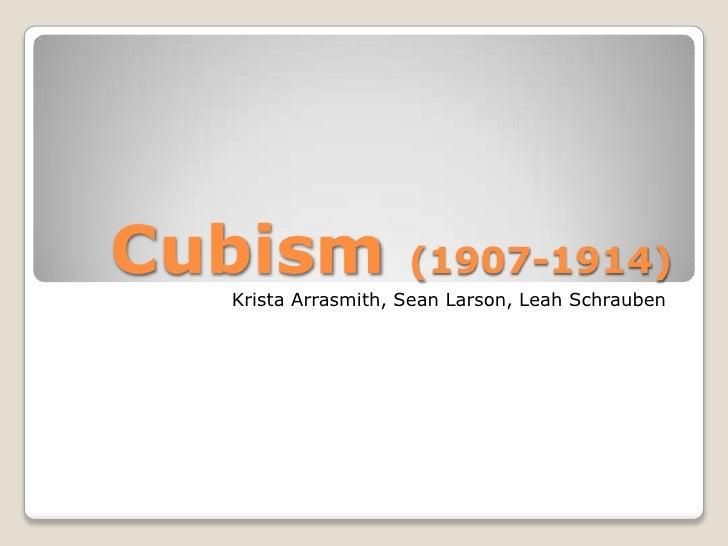 Cubism              (1907-1914)  Krista Arrasmith, Sean Larson, Leah Schrauben