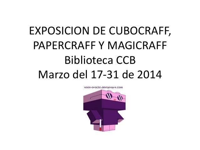 EXPOSICION DE CUBOCRAFF, PAPERCRAFF Y MAGICRAFF Biblioteca CCB Marzo del 17-31 de 2014