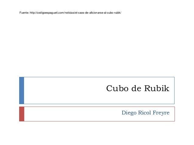 Cubo de Rubik Diego Ricol Freyre Fuente: http://codigoespagueti.com/noticias/el-caos-de-aficionarse-al-cubo-rubik/