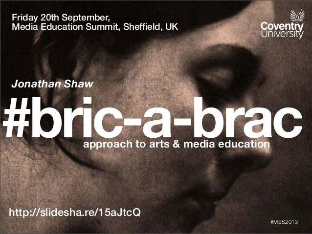 #bric-a-bracapproach to arts & media education http://slidesha.re/15aJtcQ #MES2013 Friday 20th September, Media Education ...