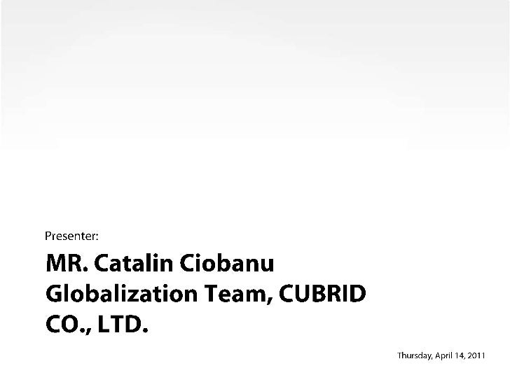 MR. Catalin Ciobanu Globalization Team, CUBRID CO., LTD.<br />Presenter:<br />Wednesday, May 26, 2010<br />