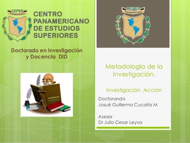 Metodología de la  Investigación.  Investigación Acción  Doctorando  Josué Guillermo Cucaita M  Asesor  Dr Julio Cesar Ley...