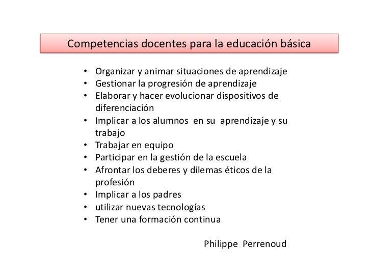Competencias docentes para la educación básica   • Organizar y animar situaciones de aprendizaje   • Gestionar la progresi...