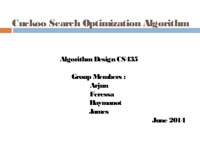 Cuckoo Search Optimization Algorithm AlgorithmDesign CS435 Group Members : Arjun Feressa Haymanot James June 2014