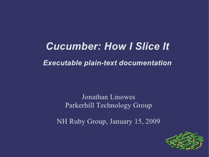 Cucumber: How I Slice It Jonathan Linowes Parkerhill Technology Group NH Ruby Group, January 15, 2009 Executable plain-tex...