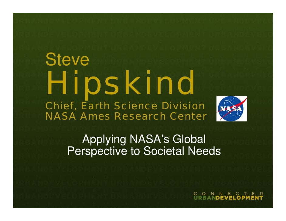 Steve Hipskind Chief, Earth Science Division NASA Ames Research Center       Applying NASA's Global    Perspective to Soci...