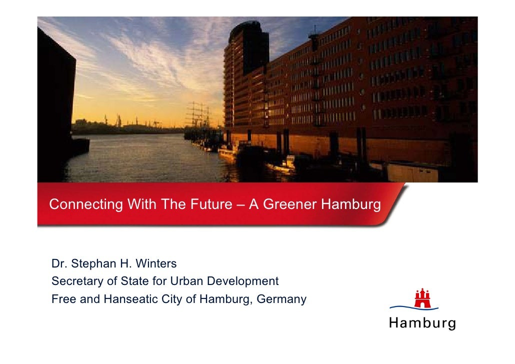 Connecting With The Future – A Greener Hamburg   Dr. Stephan H. Winters Secretary of State for Urban Development Free and ...
