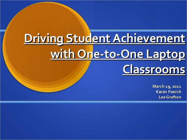 Driving Student Achievement with One‐to‐One Laptop Classrooms March 19, 2011 Lee Grafton Karen Foerch