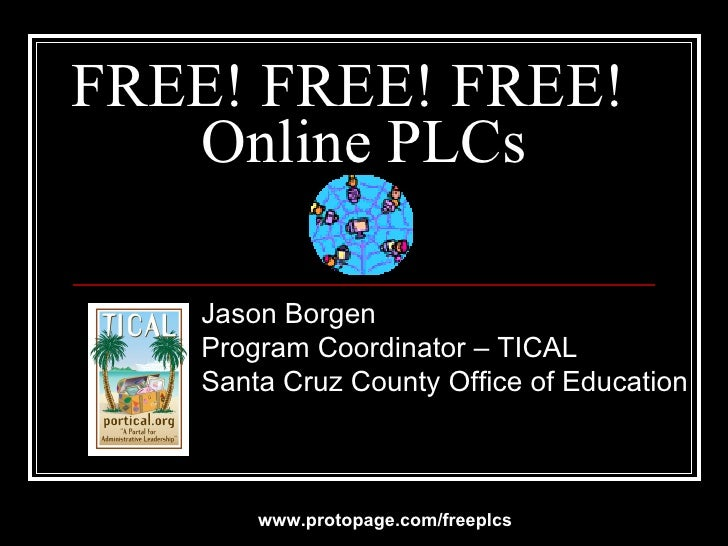 FREE! FREE! FREE!  Online PLCs Jason Borgen Program Coordinator – TICAL Santa Cruz County Office of Education www.protopag...
